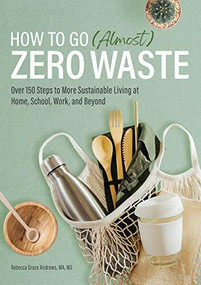 How to Go (Almost) Zero Waste (Over 150 Steps to More Sustainable Living at Home, School, Work, and Beyond) by Rebecca Grace Andrews, 9781647398682