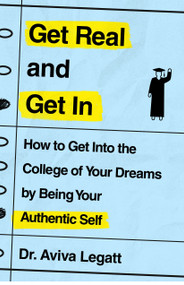 Get Real and Get In (How to Get Into the College of Your Dreams by Being Your Authentic Self) by Dr. Aviva Legatt, 9781250773968