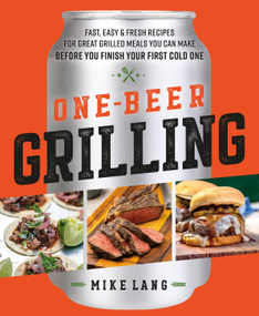 One-Beer Grilling (Fast, Easy, and Fresh Formulas for Great Grilled Meals You Can Make Before You Finish Your First Cold One) by Mike Lang, 9781250275288