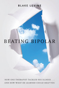 Beating Bipolar (How One Therapist Tackled His Illness . . . and How What He Learned Could Help You!) by Blake Levine, 9781401939519