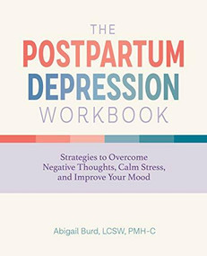 The Postpartum Depression Workbook (Strategies to Overcome Negative Thoughts, Calm Stress, and Improve Your Mood) by Abigail Burd, 9781647398378