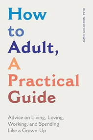 How to Adult, A Practical Guide (Advice on Living, Loving, Working, and Spending Like a Grown-Up) by Jamie Goldstein, 9781647397210