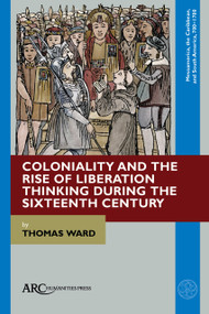 Coloniality and the Rise of Liberation Thinking during the Sixteenth Century by Thomas Ward, 9781641894104