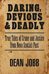 Daring, Devious and Deadly (True Tales of Crime and Justice from Nova Scotia's Past) by Dean Jobb, 9781989725238