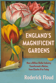 England's Magnificent Gardens (How a Billion-Dollar Industry Transformed a Nation, from Charles II to Today) by Roderick Floud, 9781101871034