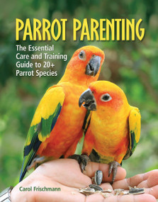 Parrot Parenting (The Essential Care and Training Guide to +20 Parrot Species) by Carol Frischmann, 9781620081303