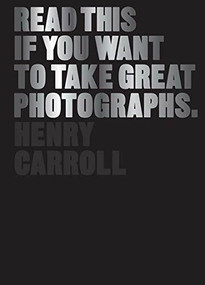 Read This If You Want to Take Great Photographs ((photography books, top photography tips)) by Henry Carroll, 9781780673356