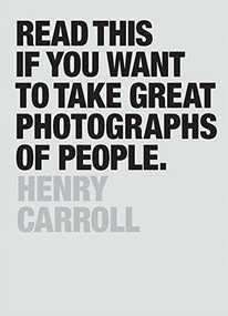 Read This If You Want to Take Great Photographs of People ((Learn top photography tips and how to take good pictures of people)) by Henry Carroll, 9781780676241