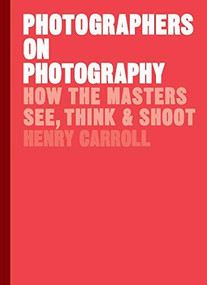Photographers on Photography (How the Masters See, Think, and Shoot (History of Photography, Pocket Guide, Art History)) by Henry Carroll, 9781786273185