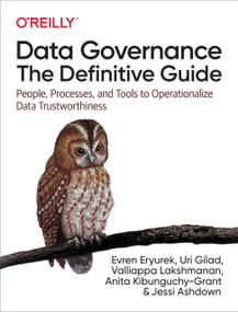 Data Governance: The Definitive Guide (People, Processes, and Tools to Operationalize Data Trustworthiness) by Evren Eryurek, Uri Gilad, Valliappa Lakshmanan, Anita Kibunguchy-Grant, Jessi Ashdown, 9781492063490