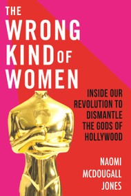 The Wrong Kind of Women (Inside Our Revolution to Dismantle the Gods of Hollywood) - 9780807003008 by Naomi McDougall Jones, 9780807003008