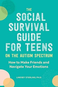 The Social Survival Guide for Teens on the Autism Spectrum (How to Make Friends and Navigate Your Emotions) by Lindsey Sterling, 9781647390105