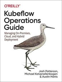 Kubeflow Operations Guide (Managing Cloud and On-Premise Deployment) by Josh Patterson, Michael Katzenellenbogen, Austin Harris, 9781492053279