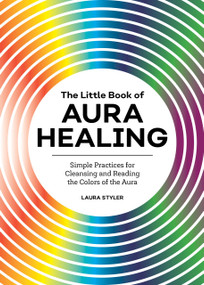 The Little Book of Aura Healing (Simple Practices for Cleansing and Reading the Colors of the Aura) by Laura Styler, 9781647398293