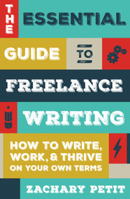 The Essential Guide to Freelance Writing (How to Write, Work, and Thrive on Your Own Terms) by Zachary Petit, 9781599639055