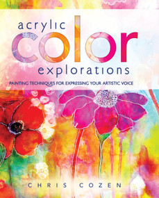 Acrylic Color Explorations (Painting Techniques for Expressing Your Artistic Voice) by Chris Cozen, 9781440340772