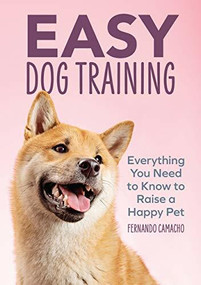 Easy Dog Training (Everything You Need to Know to Raise a Happy Pet) by Fernando Camacho, 9781646115044