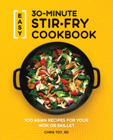 Easy 30-Minute Stir-Fry Cookbook (100 Asian Recipes for your Wok or Skillet) by Chris Toy, 9781647397807