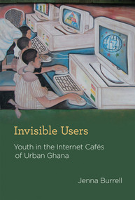 Invisible Users (Youth in the Internet Cafés of Urban Ghana) by Jenna Burrell, 9780262017367