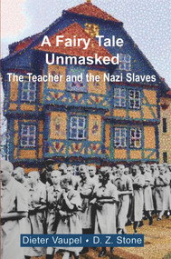 A Fairy Tale Unmasked (The Teacher and the Nazi Slaves) by Dieter Vaupel, D.Z. Stone, 9781912676569