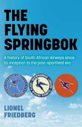 The Flying Springbok (A History of South African Airways Since Its Inception to the Post-Apartheid Era) by Lionel Friedberg, 9781789046465
