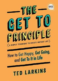 The Get To Principle (How to Get Happy, Get Going, and Get To It in Life) by Ted Larkins, 9781492694977