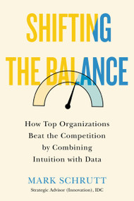 Shifting the Balance (How Top Organizations Beat the Competition by Combining Intuition with Data) by Mark Schrutt, 9781770415744