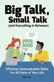Big Talk, Small Talk (and Everything in Between) (Effective Communication Skills for All Parts of Your Life) by Shola Kaye, 9781647390587
