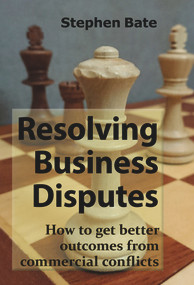 Resolving Business Disputes (How to Get Better Outcomes from Commercial Conflicts) by Stephen Bate, 9781913507008