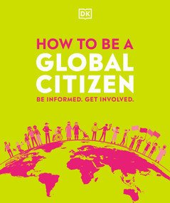 How to be a Global Citizen (Be Informed. Get Involved.) by DK, 9780744029956