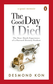 The Good Day I Died (The Near-Death Experience of a Harvard Divinity Student) by Desmond Kon, 9789814867986