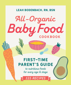 All-Organic Baby Food Cookbook (First Time Parent's Guide to Nutritious Foods for Every Age and Stage) by Leah Bodenbach RN, BSN, 9780593196755