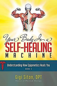 Your Body is a Self-Healing Machine Book 3 (How Applied Epigenetics Can Help You) by Gigi Siton, 9781950892860