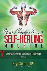 Your Body is a Self-Healing Machine Book 2 (Understanding the Anatomy of Epigenetics) - 9781950892853 by Gigi Siton, 9781950892853
