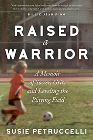 Raised a Warrior (A Memoir of Soccer, Grit, and Leveling the Playing Field) by Susie Petruccelli, 9781948062824