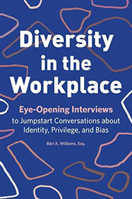 Diversity in the Workplace (Eye-Opening Interviews to Jumpstart Conversations about Identity, Privilege, and Bias) by Bärí A Williams, 9781641529044