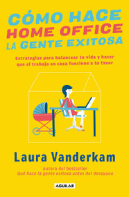 Cómo hace home office la gente exitosa / How Successful People Make Home Offices by Laura Vanderkam, 9786073198301