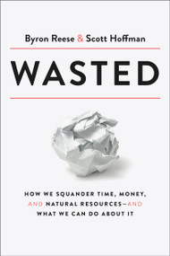 Wasted (How We Squander Time, Money, and Natural Resources-and What We Can Do About It) by Byron Reese, Scott Hoffman, 9780593135181