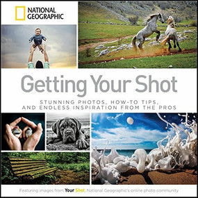 Getting Your Shot (Stunning Photos, How-to Tips, and Endless Inspiration From the Pros) by National Geographic, 9781426215346