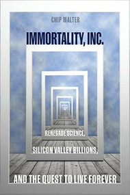 Immortality, Inc. (Renegade Science, Silicon Valley Billions, and the Quest to Live Forever) by Chip Walter, 9781426219801