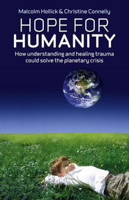 Hope For Humanity (How understanding and healing trauma could solve the planetary crisis) by Malcolm Hollick, 9781846944437