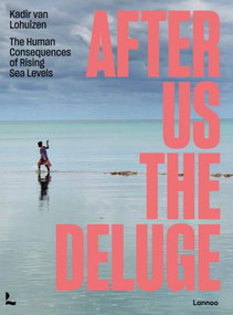 After Us The Deluge (The Human Consequences of Rising Sea Levels) by Kadir van Lohuizen,, 9789401473590