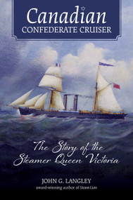 Canadian Confederate Cruiser (The Story of the Steamer Queen Victoria) by John G. Langley, 9781771086608