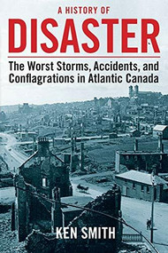 A History of Disaster (2nd edition) (The Worst Storms, Accidents, and Conflagrations in Atlantic Canada) by Ken Smith, 9781771081757
