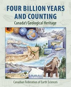 Four Billion Years and Counting (Canada's Geological Heritage) by Robert Fensome, Graham Williams, Aïcha Achab, John Clague, David Corrigan, Jim Monger, Godfrey Nowlan, 9781551099965