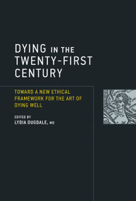 Dying in the Twenty-First Century (Toward a New Ethical Framework for the Art of Dying Well) by Lydia S. Dugdale, 9780262534598