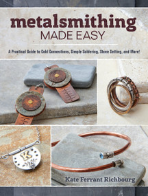 Metalsmithing Made Easy (A Practical Guide to Cold Connections, Simple Soldering, Stone Setting, and More) by Kate Richbourg, 9781632503473