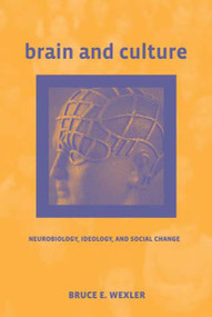 Brain and Culture (Neurobiology, Ideology, and Social Change) by Bruce E. Wexler, 9780262731935