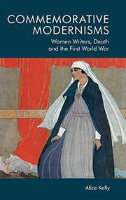 Commemorative Modernisms (Women Writers, Death and the First World War) by Alice Kelly, 9781474459907