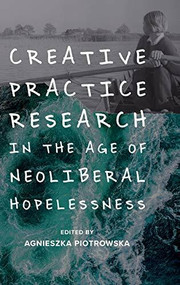 Creative Practice Research in the Age of Neoliberal Hopelessness by Agnieszka Piotrowska, 9781474463560